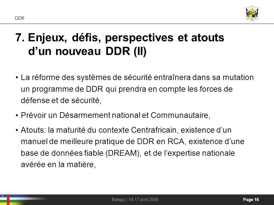 Page 16Bangui | 14-17 avril 2008 DDR 7. Enjeux, défis, perspectives et atouts dun nouveau DDR (II) La réforme des systèmes de sécurité entraînera dans