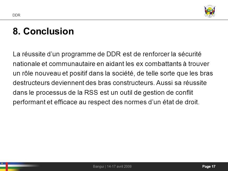 Page 17Bangui | 14-17 avril 2008 DDR 8. Conclusion La réussite dun programme de DDR est de renforcer la sécurité nationale et communautaire en aidant