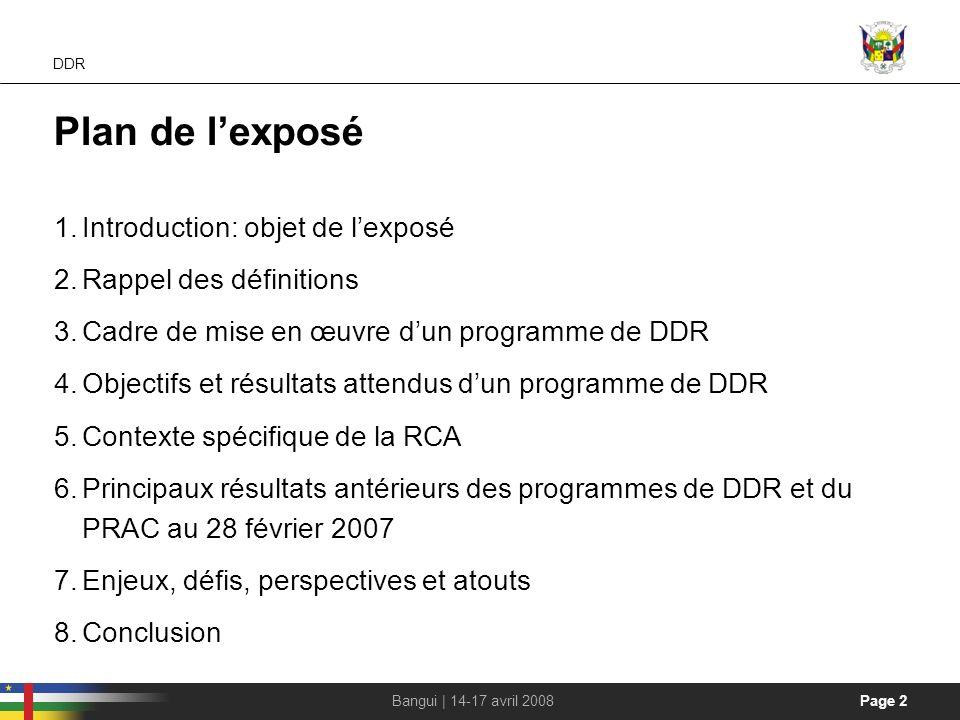 Page 2Bangui | 14-17 avril 2008 DDR Plan de lexposé 1.Introduction: objet de lexposé 2.Rappel des définitions 3.Cadre de mise en œuvre dun programme d