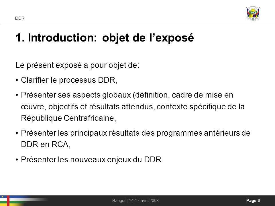 Page 3Bangui | 14-17 avril 2008 DDR 1. Introduction: objet de lexposé Le présent exposé a pour objet de: Clarifier le processus DDR, Présenter ses asp