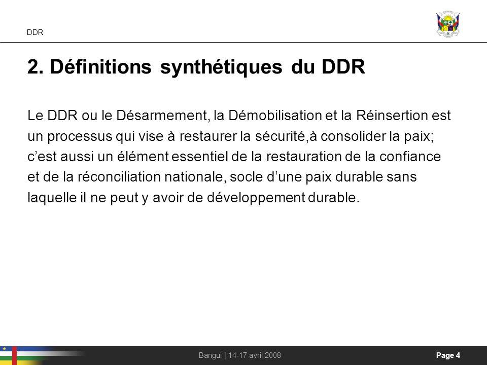 Page 4Bangui | 14-17 avril 2008 DDR 2. Définitions synthétiques du DDR Le DDR ou le Désarmement, la Démobilisation et la Réinsertion est un processus