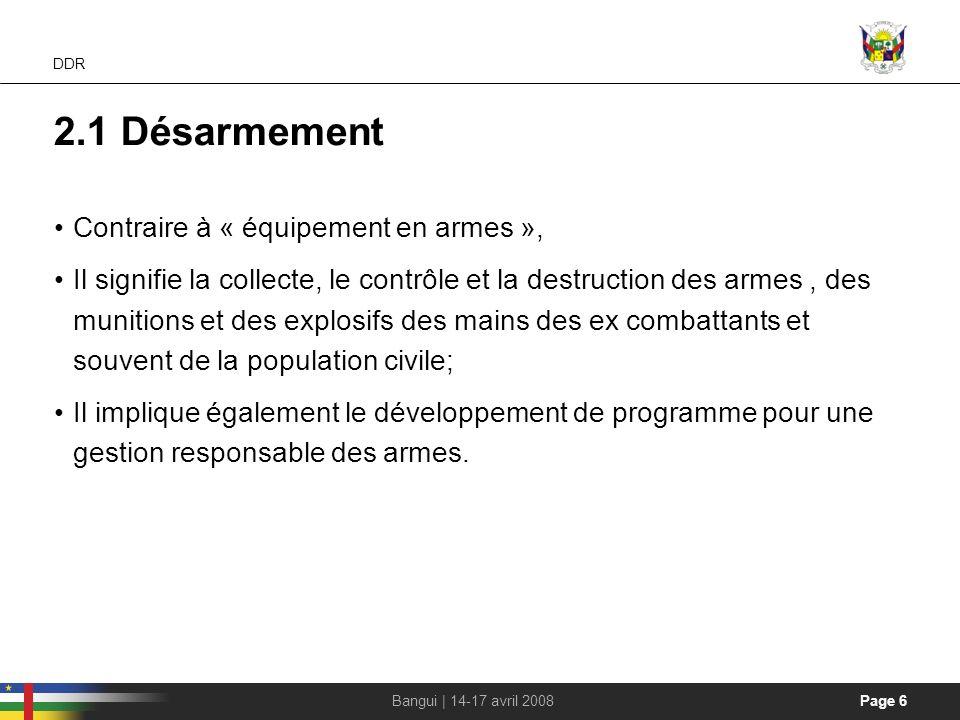 Page 6Bangui | 14-17 avril 2008 DDR 2.1 Désarmement Contraire à « équipement en armes », Il signifie la collecte, le contrôle et la destruction des ar