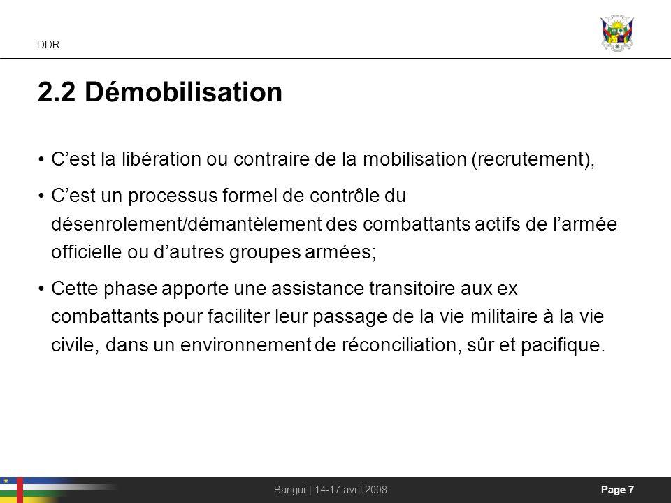 Page 7Bangui | 14-17 avril 2008 DDR 2.2 Démobilisation Cest la libération ou contraire de la mobilisation (recrutement), Cest un processus formel de c