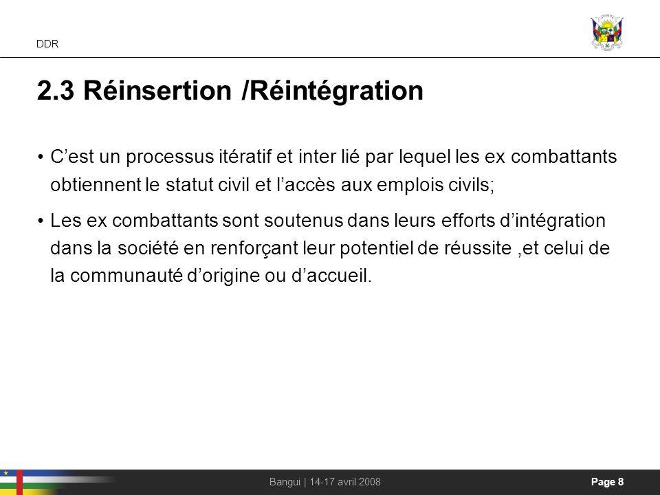 Page 8Bangui | 14-17 avril 2008 DDR 2.3 Réinsertion /Réintégration Cest un processus itératif et inter lié par lequel les ex combattants obtiennent le