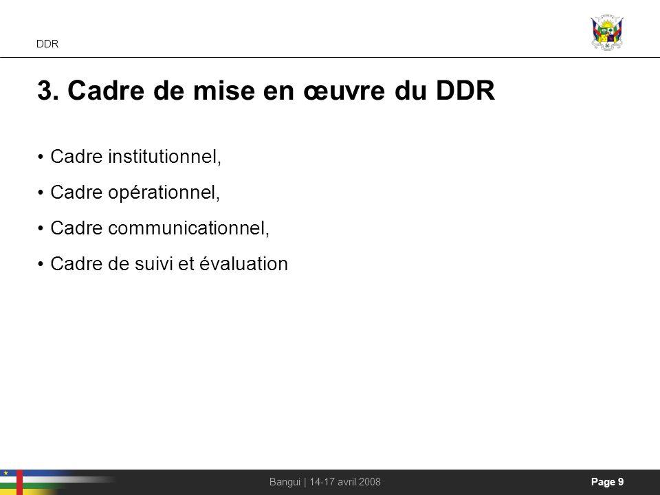 Page 9Bangui | 14-17 avril 2008 DDR 3. Cadre de mise en œuvre du DDR Cadre institutionnel, Cadre opérationnel, Cadre communicationnel, Cadre de suivi