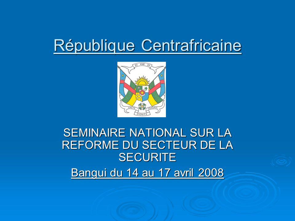 République Centrafricaine SEMINAIRE NATIONAL SUR LA REFORME DU SECTEUR DE LA SECURITE Bangui du 14 au 17 avril 2008