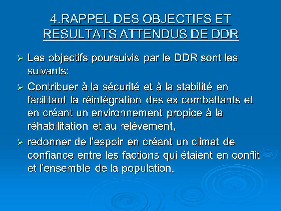 4.RAPPEL DES OBJECTIFS ET RESULTATS ATTENDUS DE DDR Les objectifs poursuivis par le DDR sont les suivants: Les objectifs poursuivis par le DDR sont les suivants: Contribuer à la sécurité et à la stabilité en facilitant la réintégration des ex combattants et en créant un environnement propice à la réhabilitation et au relèvement, Contribuer à la sécurité et à la stabilité en facilitant la réintégration des ex combattants et en créant un environnement propice à la réhabilitation et au relèvement, redonner de lespoir en créant un climat de confiance entre les factions qui étaient en conflit et lensemble de la population, redonner de lespoir en créant un climat de confiance entre les factions qui étaient en conflit et lensemble de la population,