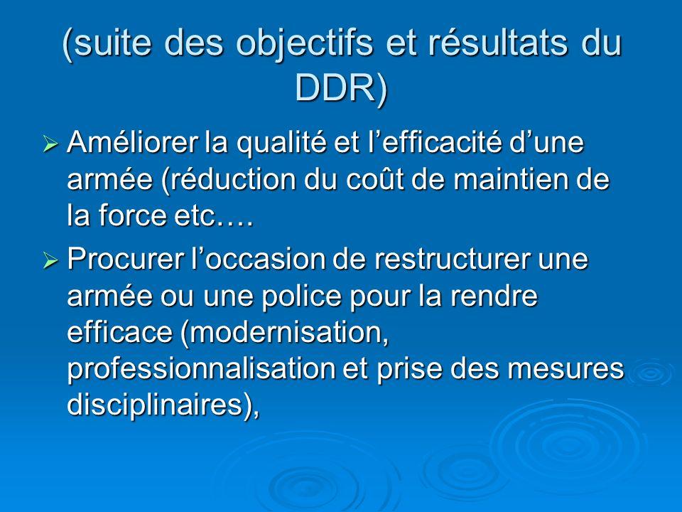 (suite des objectifs et résultats du DDR) Améliorer la qualité et lefficacité dune armée (réduction du coût de maintien de la force etc….