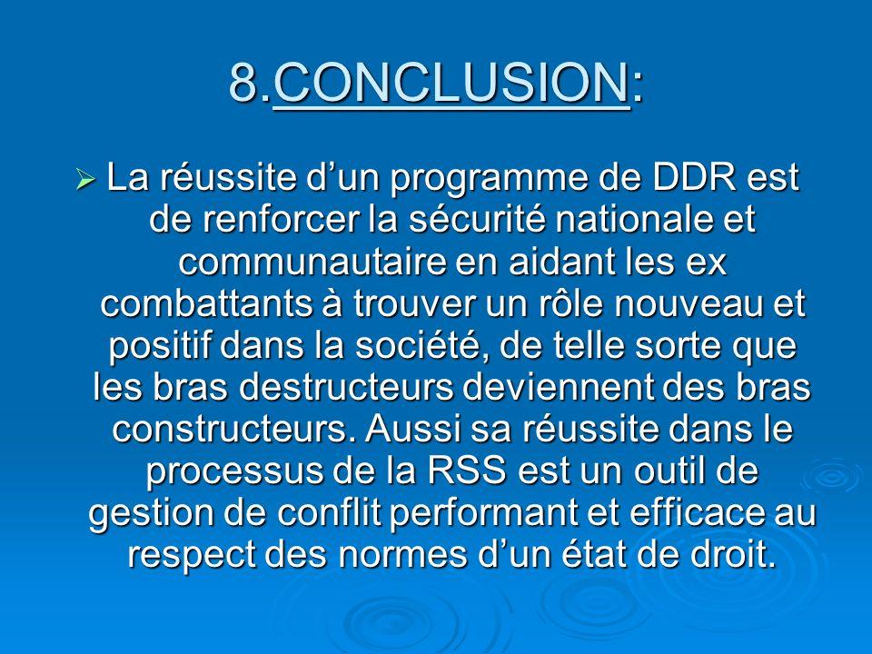 8.CONCLUSION: La réussite dun programme de DDR est de renforcer la sécurité nationale et communautaire en aidant les ex combattants à trouver un rôle nouveau et positif dans la société, de telle sorte que les bras destructeurs deviennent des bras constructeurs.