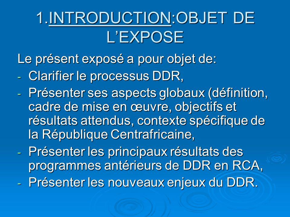 1.INTRODUCTION:OBJET DE LEXPOSE Le présent exposé a pour objet de: - Clarifier le processus DDR, - Présenter ses aspects globaux (définition, cadre de mise en œuvre, objectifs et résultats attendus, contexte spécifique de la République Centrafricaine, - Présenter les principaux résultats des programmes antérieurs de DDR en RCA, - Présenter les nouveaux enjeux du DDR.