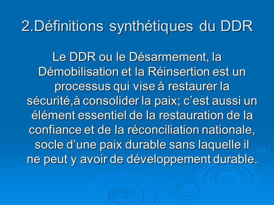 2.Définitions synthétiques du DDR Le DDR ou le Désarmement, la Démobilisation et la Réinsertion est un processus qui vise à restaurer la sécurité,à consolider la paix; cest aussi un élément essentiel de la restauration de la confiance et de la réconciliation nationale, socle dune paix durable sans laquelle il ne peut y avoir de développement durable.