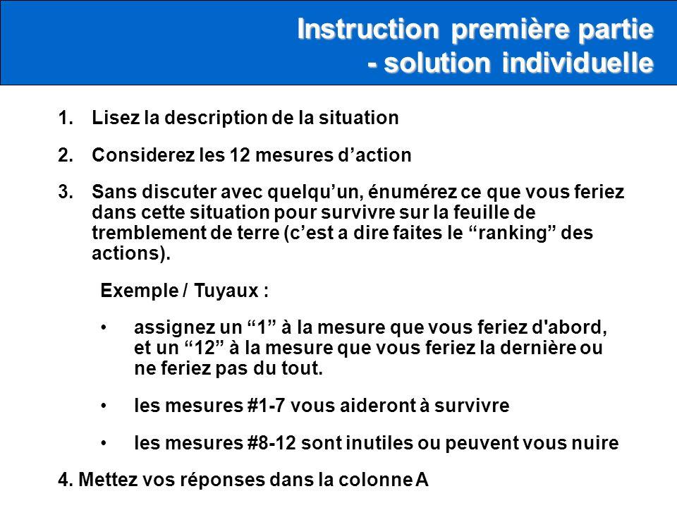 1.Lisez la description de la situation 2.Considerez les 12 mesures daction 3.Sans discuter avec quelquun, énumérez ce que vous feriez dans cette situation pour survivre sur la feuille de tremblement de terre (cest a dire faites le ranking des actions).
