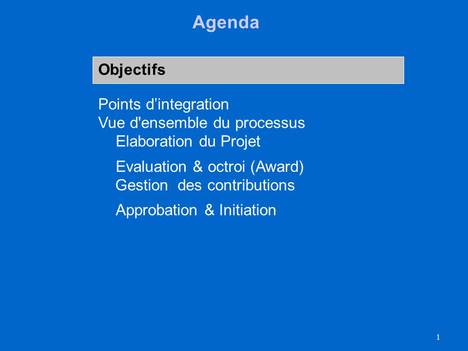 1 Agenda Objectifs Points dintegration Vue d ensemble du processus Elaboration du Projet Evaluation & octroi (Award) Gestion des contributions Approbation & Initiation