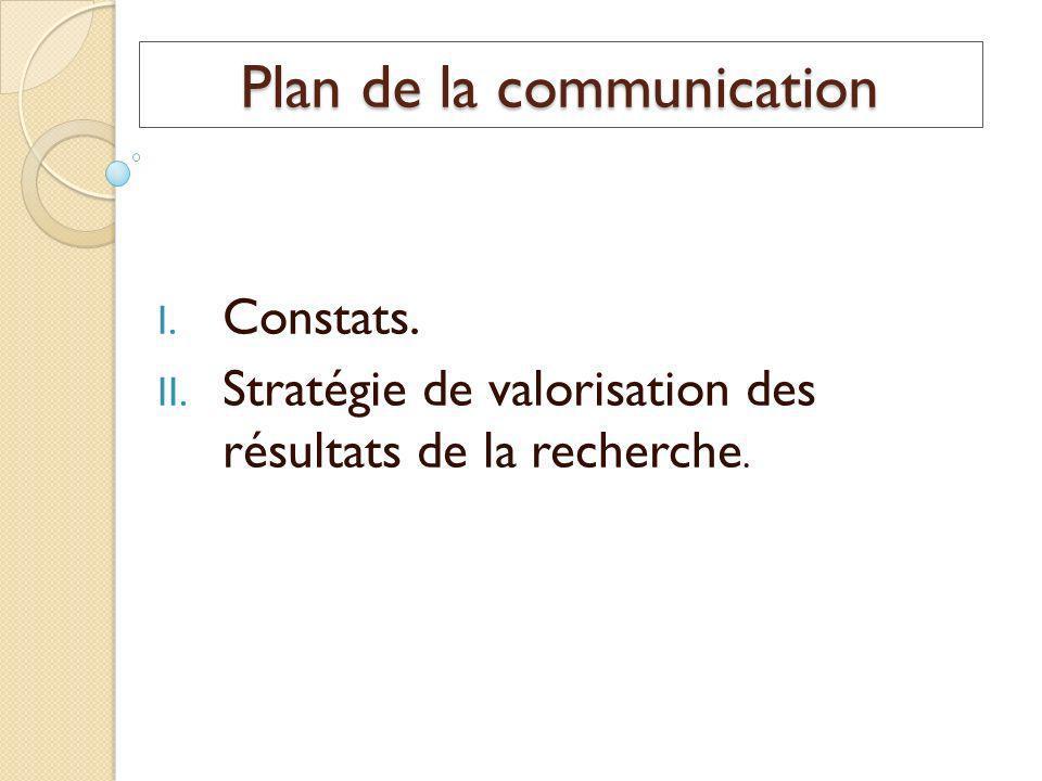 Plan de la communication I. Constats. II. Stratégie de valorisation des résultats de la recherche.