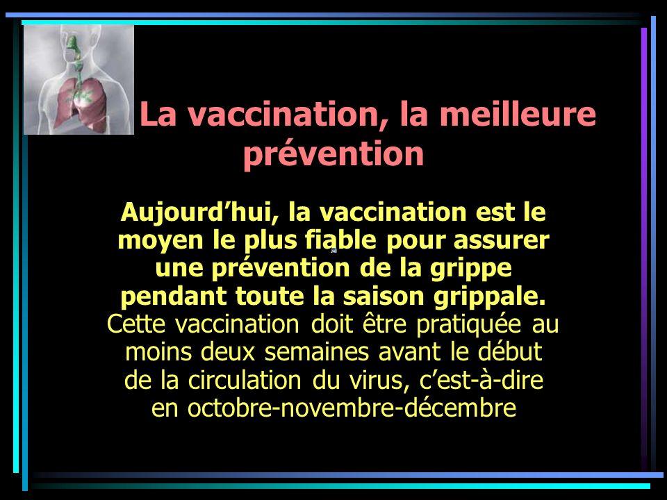 La vaccination, la meilleure prévention Aujourdhui, la vaccination est le moyen le plus fiable pour assurer une prévention de la grippe pendant toute