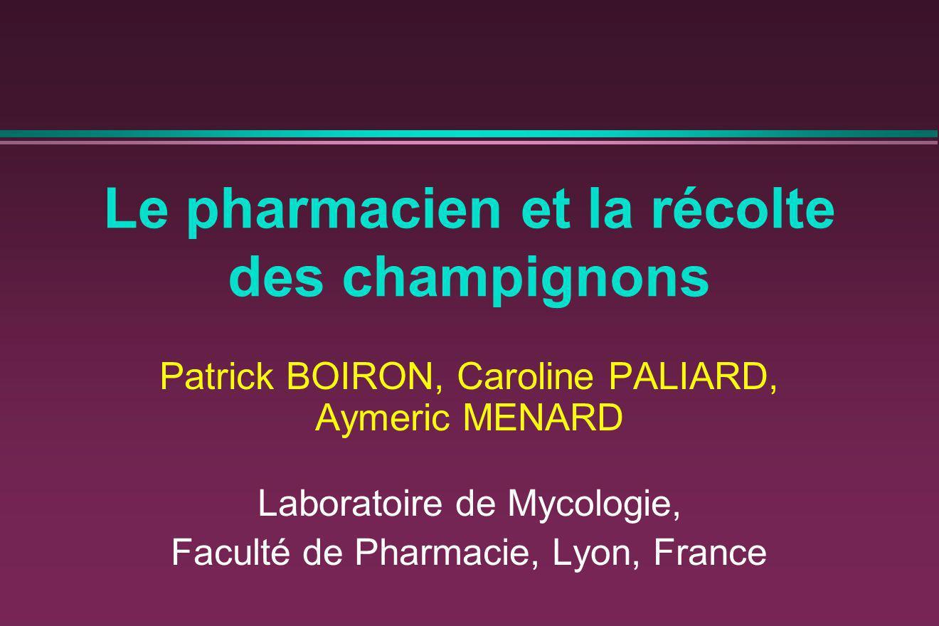 Le pharmacien et la récolte des champignons Patrick BOIRON, Caroline PALIARD, Aymeric MENARD Laboratoire de Mycologie, Faculté de Pharmacie, Lyon, Fra