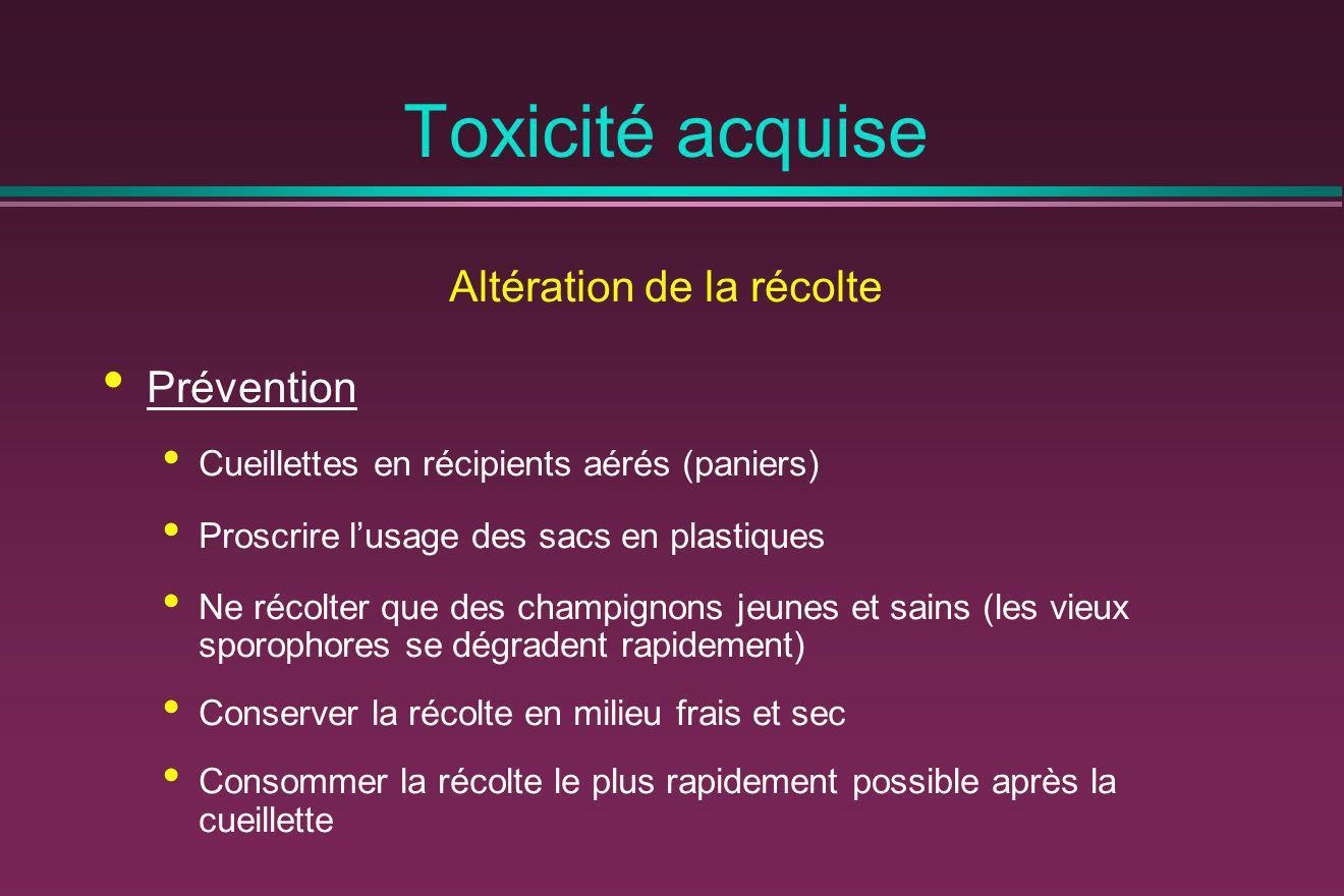 Toxicité acquise Altération de la récolte Prévention Cueillettes en récipients aérés (paniers) Proscrire lusage des sacs en plastiques Ne récolter que