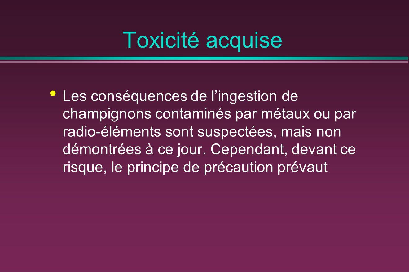 Toxicité acquise Les conséquences de lingestion de champignons contaminés par métaux ou par radio-éléments sont suspectées, mais non démontrées à ce j