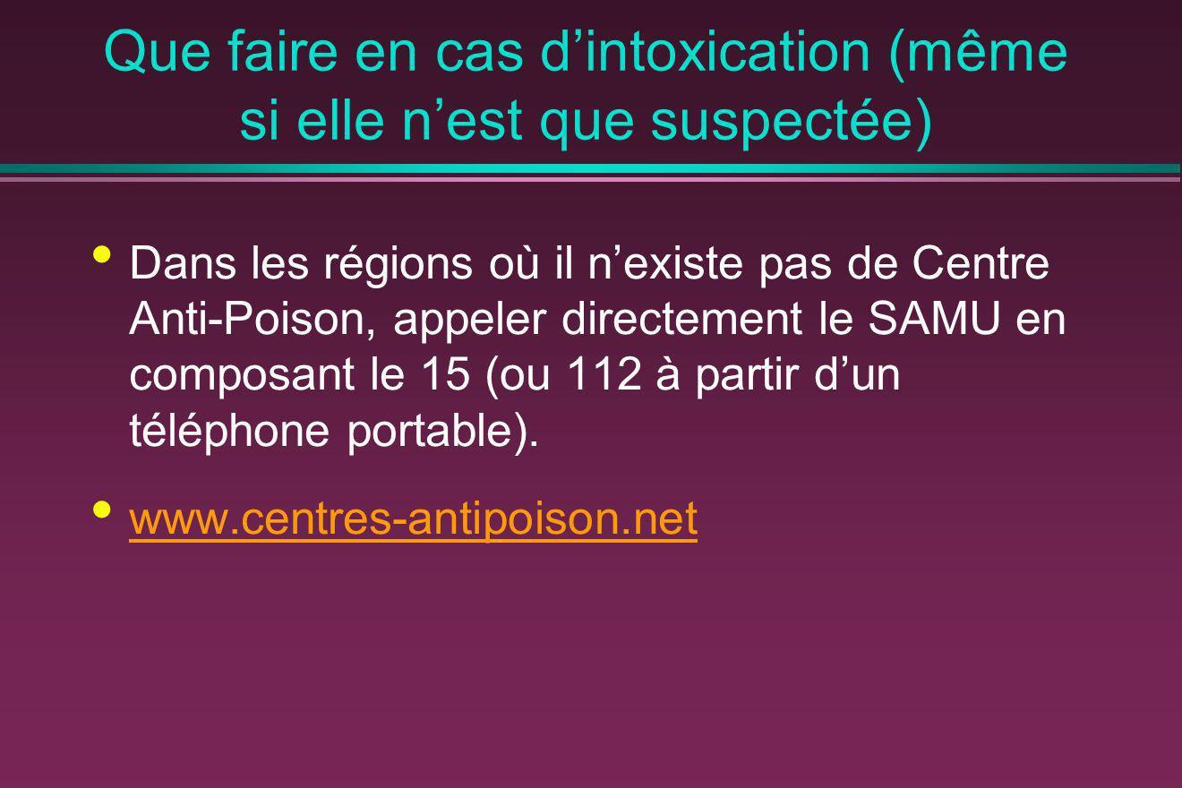 Que faire en cas dintoxication (même si elle nest que suspectée) Dans les régions où il nexiste pas de Centre Anti-Poison, appeler directement le SAMU