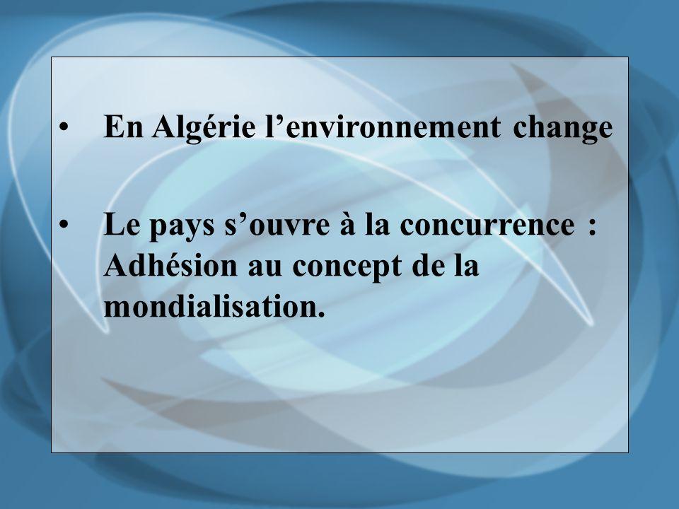 En Algérie lenvironnement change Le pays souvre à la concurrence : Adhésion au concept de la mondialisation.