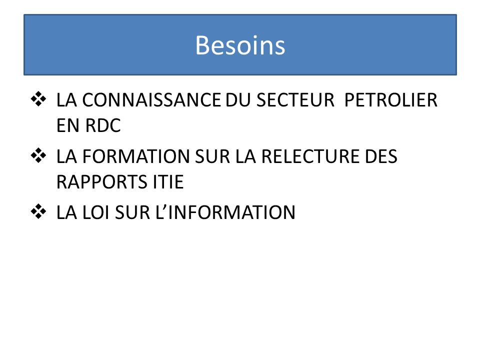 Besoins LA CONNAISSANCE DU SECTEUR PETROLIER EN RDC LA FORMATION SUR LA RELECTURE DES RAPPORTS ITIE LA LOI SUR LINFORMATION