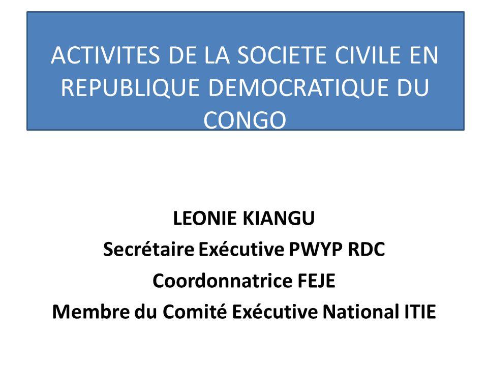 ACTIVITES DE LA SOCIETE CIVILE EN REPUBLIQUE DEMOCRATIQUE DU CONGO LEONIE KIANGU Secrétaire Exécutive PWYP RDC Coordonnatrice FEJE Membre du Comité Ex