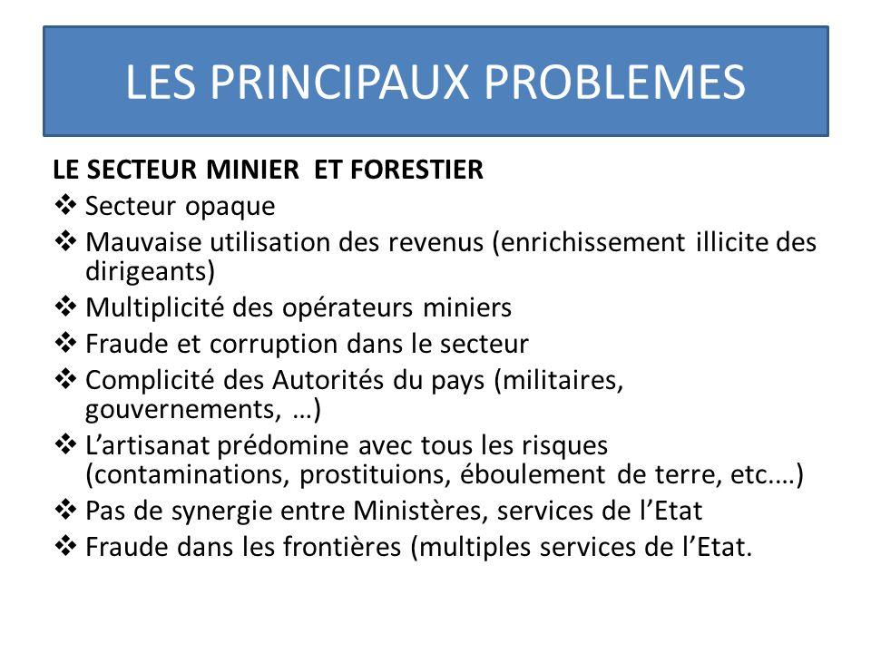 LES PRINCIPAUX PROBLEMES LE SECTEUR MINIER ET FORESTIER Secteur opaque Mauvaise utilisation des revenus (enrichissement illicite des dirigeants) Multi