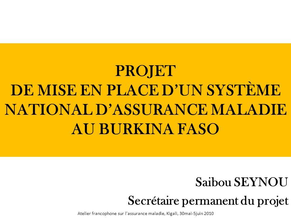 PROJET DE MISE EN PLACE DUN SYSTÈME NATIONAL DASSURANCE MALADIE AU BURKINA FASO Saibou SEYNOU Secrétaire permanent du projet Atelier francophone sur l