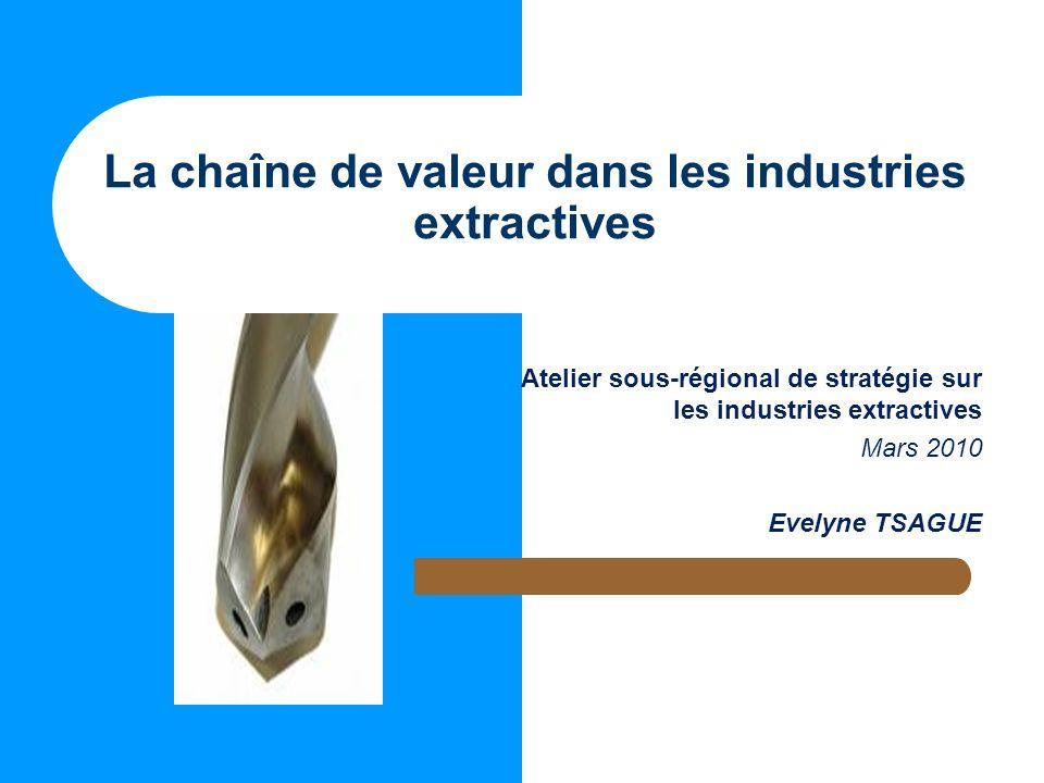La chaîne de valeur dans les industries extractives Atelier sous-régional de stratégie sur les industries extractives Mars 2010 Evelyne TSAGUE