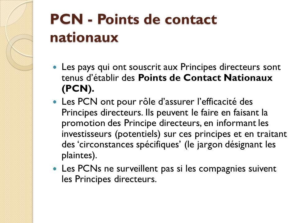 PCN - Points de contact nationaux Les pays qui ont souscrit aux Principes directeurs sont tenus détablir des Points de Contact Nationaux (PCN). Les PC