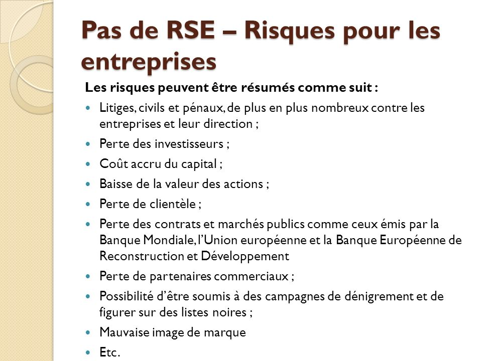RSE – Avantages pour les entreprises Amélioration de limage de lentreprise et de la valeur ajoutée de la marque ; Renforcement de la satisfaction au travail, de la loyauté et de lidentification à lentreprise ; Accès à des partenaires daffaires de qualité ; Satisfaction et fidélisation de la clientèle ; Amélioration de la gestion du risque ; Diminution des primes dassurance ; Accès préférentiel aux marchés de capitaux ; Possibilité dattirer des nombreux investissements socialement responsables (ISR) ; Contribution au développement de marchés mondiaux stables ; Etablissement de bonnes relations avec les autorités et le public en général Etc.