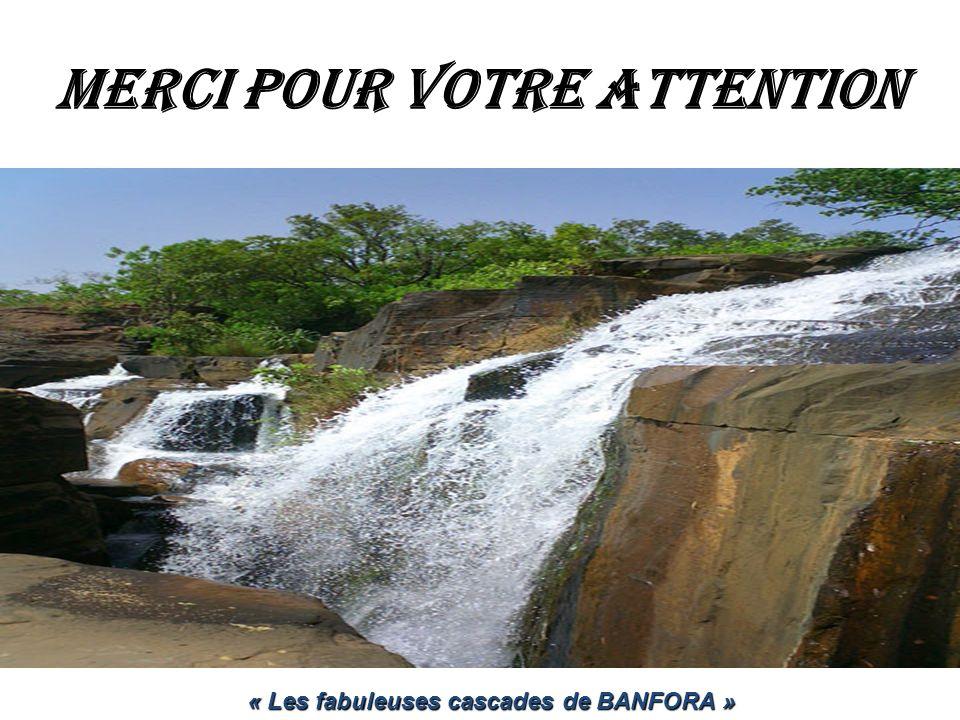 MERCI POUR VOTRE ATTENTION « Les fabuleuses cascades de BANFORA »