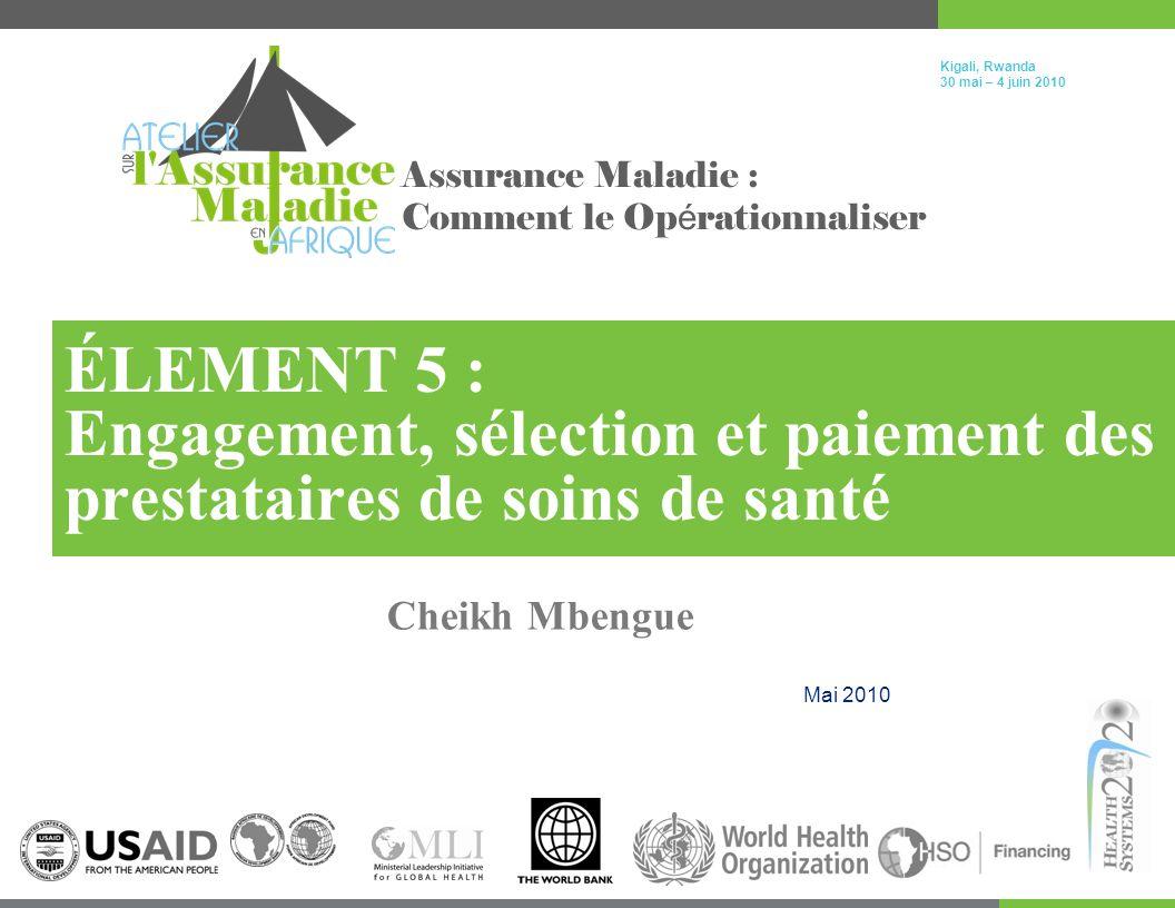Kigali, Rwanda 30 mai – 4 juin 2010 Assurance Maladie : Comment le Op é rationnaliser ÉLEMENT 5 : Engagement, sélection et paiement des prestataires de soins de santé Cheikh Mbengue Mai 2010