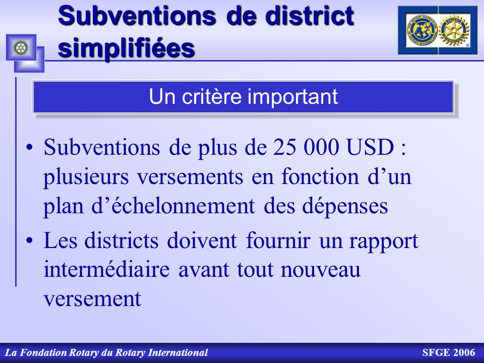 La Fondation Rotary du Rotary InternationalSFGE 2006 Subventions de district simplifiées Subventions de plus de 25 000 USD : plusieurs versements en f