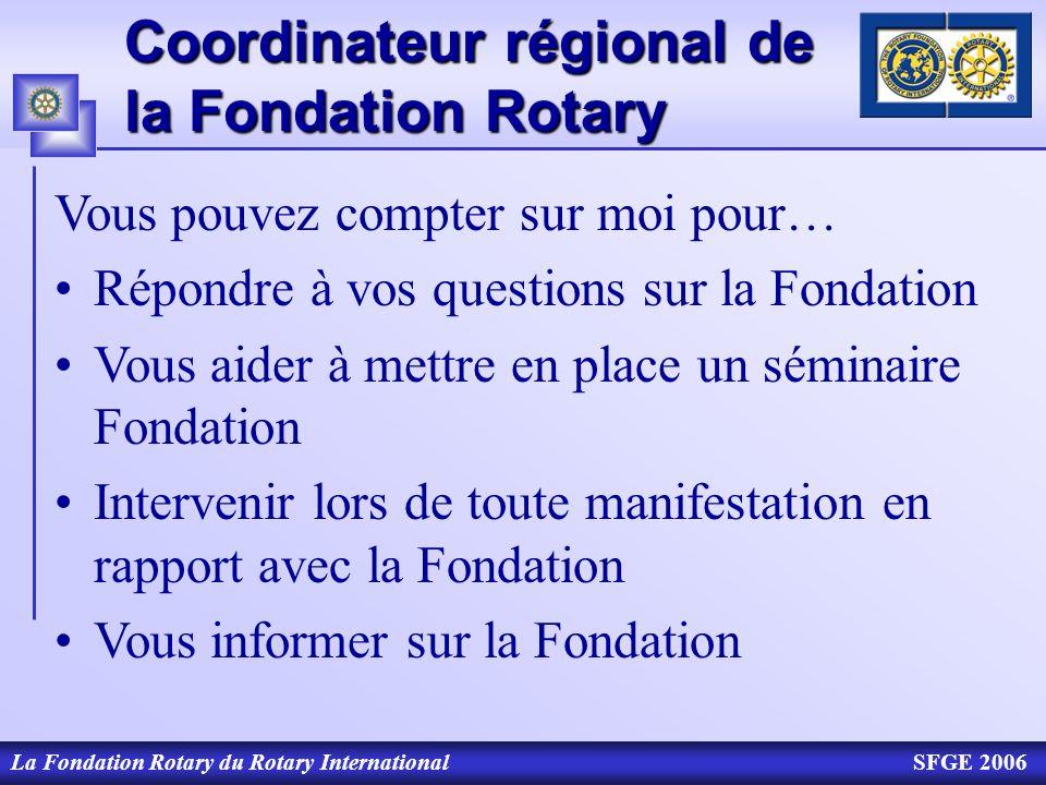 Coordinateur régional de la Fondation Rotary La Fondation Rotary du Rotary InternationalSFGE 2006 Vous pouvez compter sur moi pour… Répondre à vos que