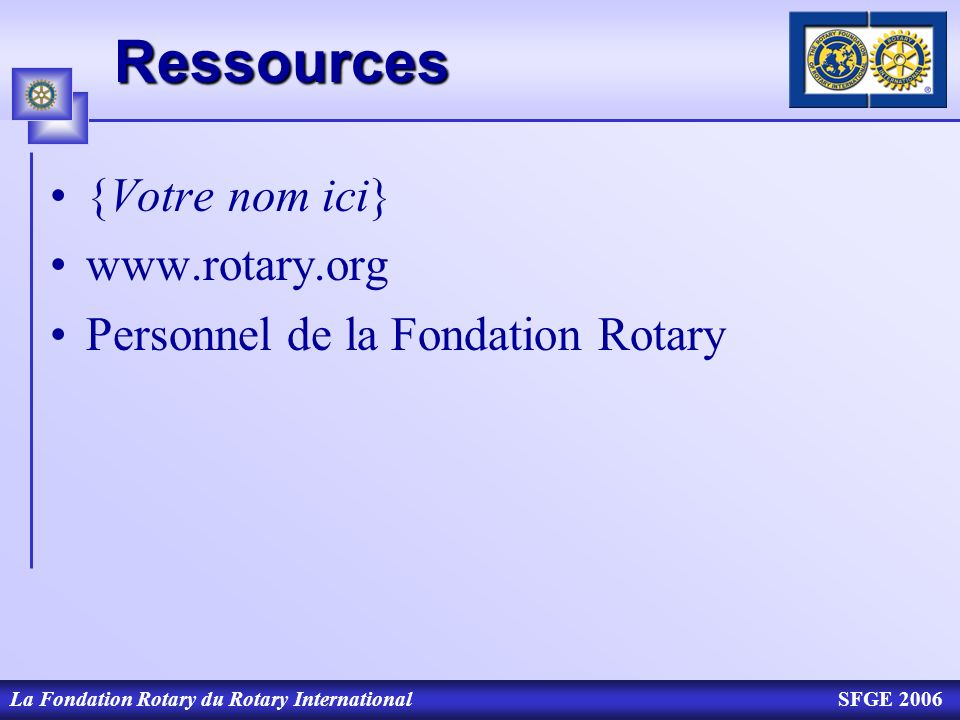 La Fondation Rotary du Rotary InternationalSFGE 2006Ressources {Votre nom ici} www.rotary.org Personnel de la Fondation Rotary