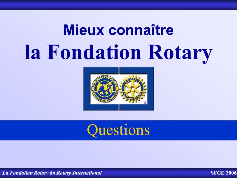 Mieux connaître la Fondation Rotary Questions La Fondation Rotary du Rotary InternationalSFGE 2006
