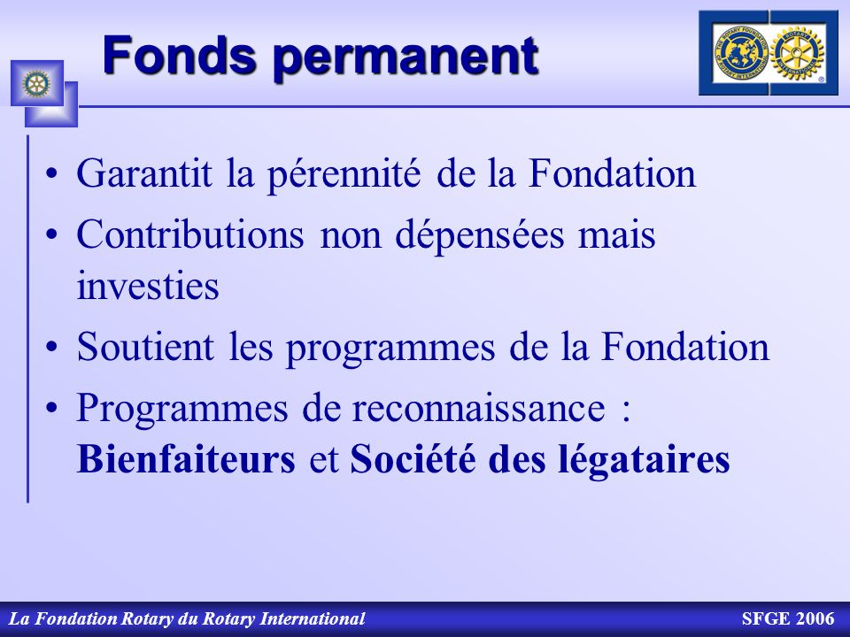 La Fondation Rotary du Rotary InternationalSFGE 2006 Fonds permanent Garantit la pérennité de la Fondation Contributions non dépensées mais investies