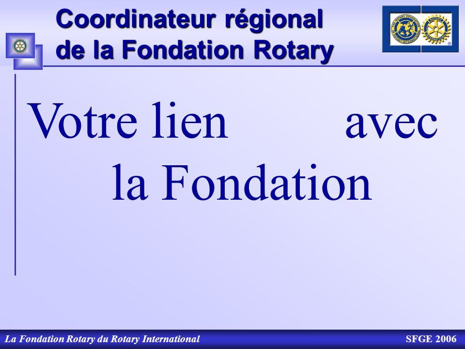 Coordinateur régional de la Fondation Rotary La Fondation Rotary du Rotary InternationalSFGE 2006 Votre lien avec la Fondation