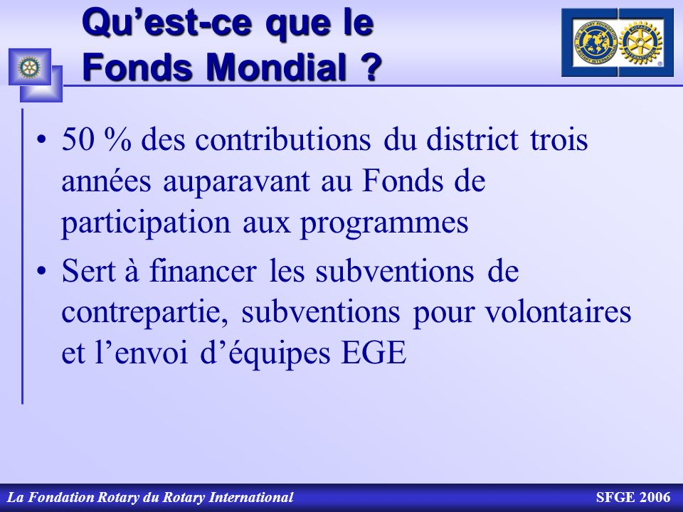 La Fondation Rotary du Rotary InternationalSFGE 2006 Quest-ce que le Fonds Mondial ? 50 % des contributions du district trois années auparavant au Fon