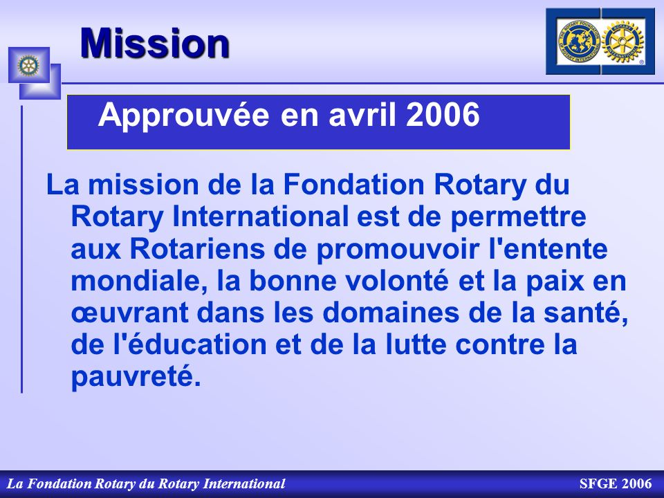 La Fondation Rotary du Rotary InternationalSFGE 2006Mission Approuvée en avril 2006 La mission de la Fondation Rotary du Rotary International est de p