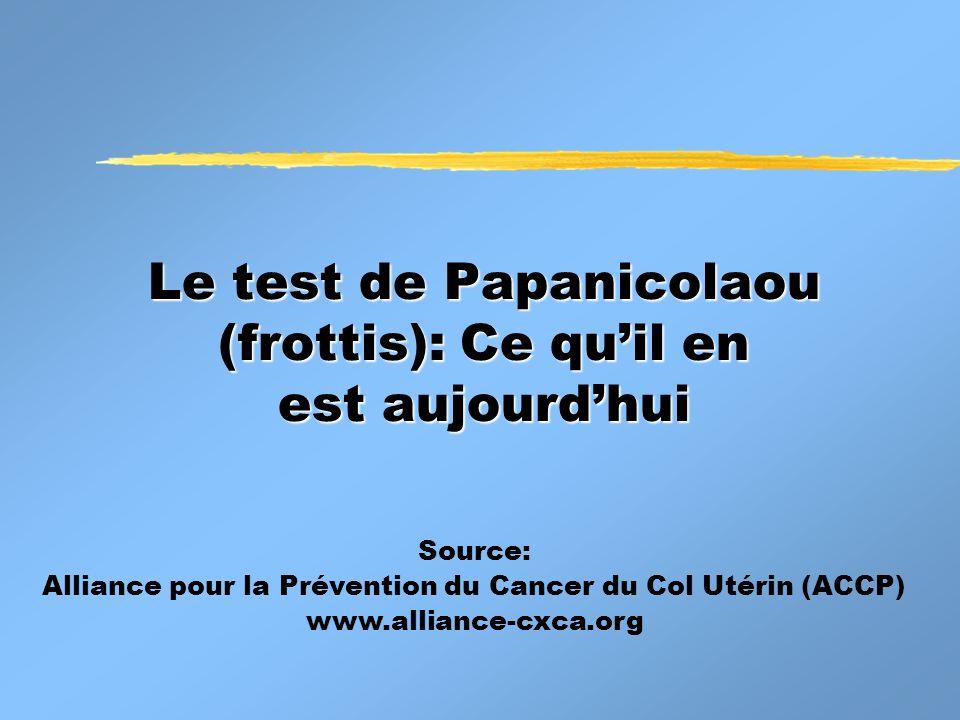 Le test de Papanicolaou (frottis): Ce quil en est aujourdhui Source: Alliance pour la Prévention du Cancer du Col Utérin (ACCP) www.alliance-cxca.org