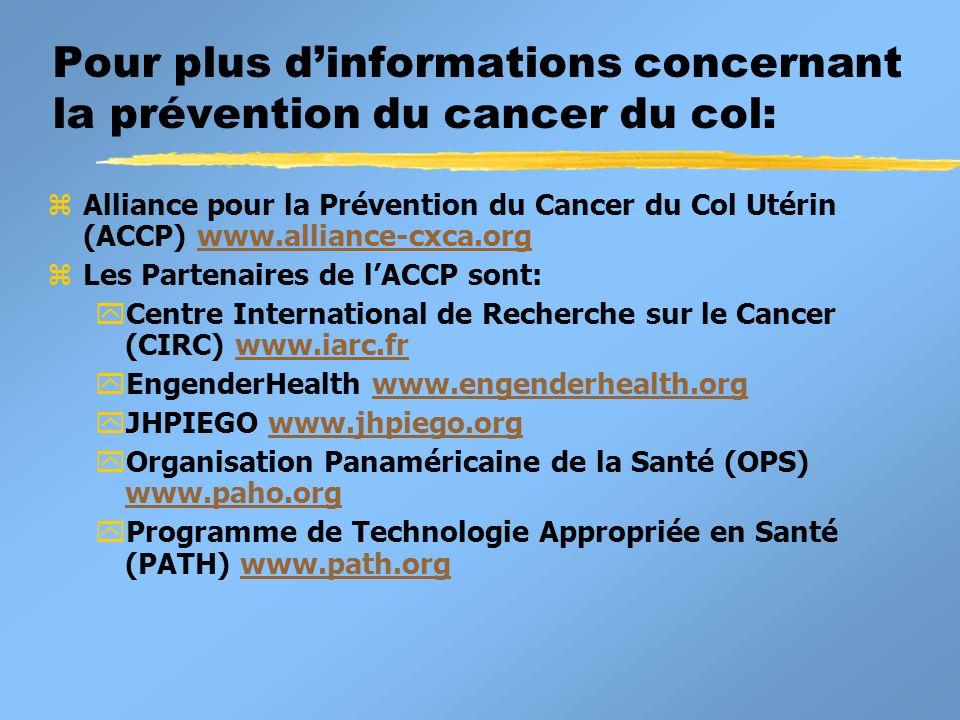 Pour plus dinformations concernant la prévention du cancer du col: zAlliance pour la Prévention du Cancer du Col Utérin (ACCP) www.alliance-cxca.orgww