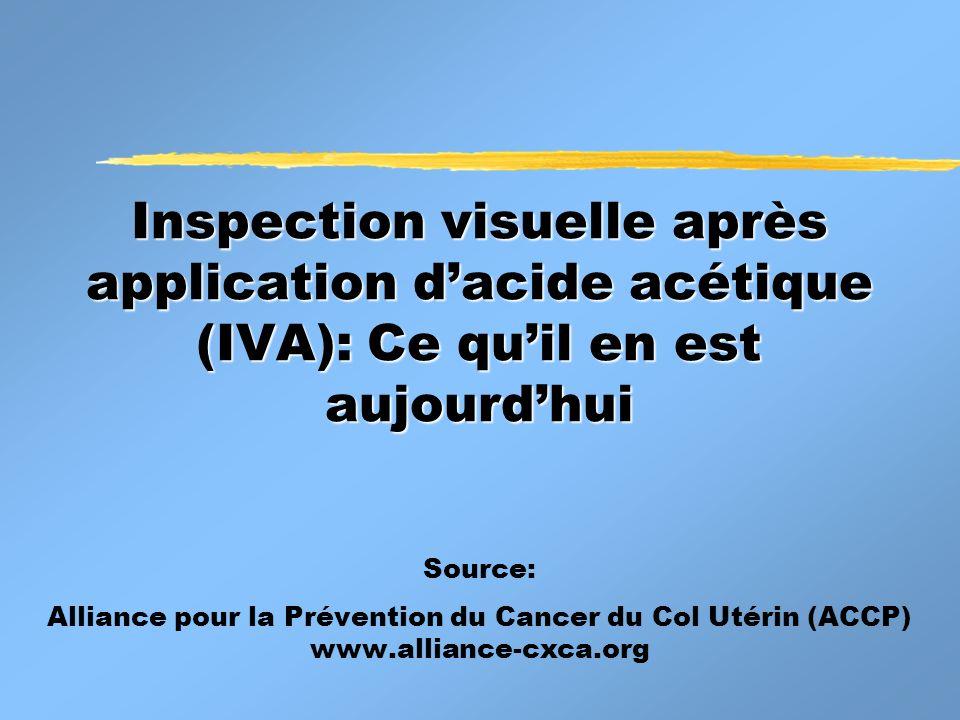 Inspection visuelle après application dacide acétique (IVA): Ce quil en est aujourdhui Source: Alliance pour la Prévention du Cancer du Col Utérin (ACCP) www.alliance-cxca.org