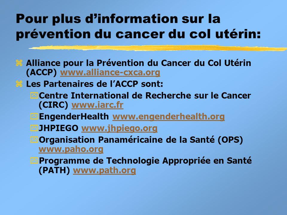 Pour plus dinformation sur la prévention du cancer du col utérin: zAlliance pour la Prévention du Cancer du Col Utérin (ACCP) www.alliance-cxca.orgwww.alliance-cxca.org zLes Partenaires de lACCP sont: yCentre International de Recherche sur le Cancer (CIRC) www.iarc.frwww.iarc.fr yEngenderHealth www.engenderhealth.orgwww.engenderhealth.org yJHPIEGO www.jhpiego.orgwww.jhpiego.org yOrganisation Panaméricaine de la Santé (OPS) www.paho.org www.paho.org yProgramme de Technologie Appropriée en Santé (PATH) www.path.orgwww.path.org