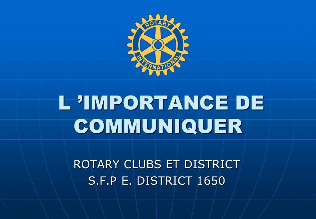 L IMPORTANCE DE COMMUNIQUER L IMPORTANCE DE COMMUNIQUER ROTARY CLUBS ET DISTRICT S.F.P E. DISTRICT 1650