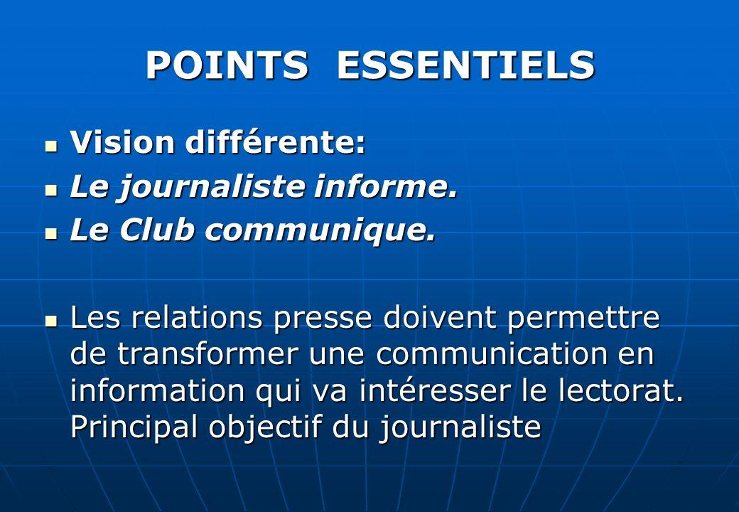 POINTS ESSENTIELS Vision différente: Vision différente: Le journaliste informe. Le journaliste informe. Le Club communique. Le Club communique. Les re