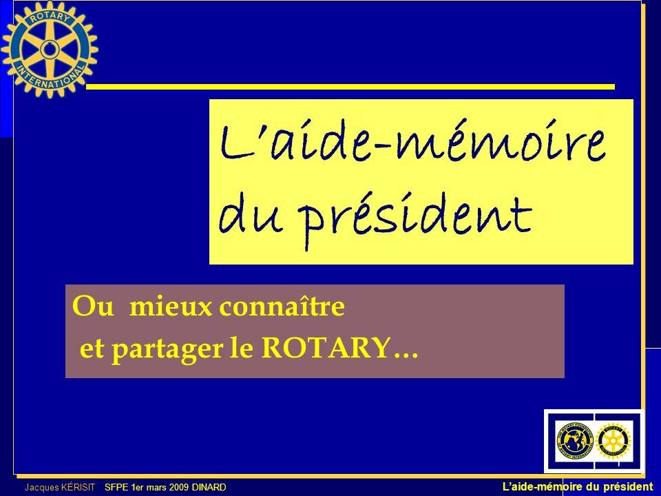 Jacques KÉRISIT SFPE 1er mars 2009 DINARD Laide-mémoire du président 1 Laide-mémoire du président Ou mieux connaître et partager le ROTARY…
