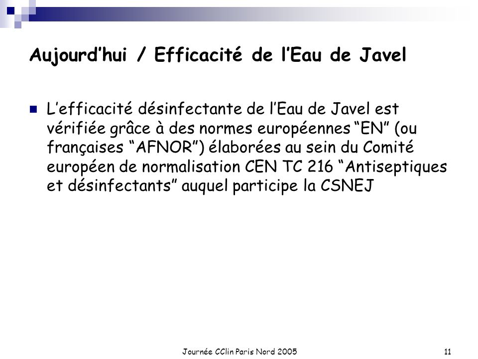 Journée CClin Paris Nord 200511 Aujourdhui / Efficacité de lEau de Javel Lefficacité désinfectante de lEau de Javel est vérifiée grâce à des normes eu