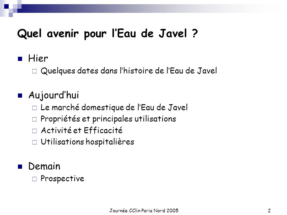 Journée CClin Paris Nord 20052 Quel avenir pour lEau de Javel ? Hier Quelques dates dans lhistoire de lEau de Javel Aujourdhui Le marché domestique de
